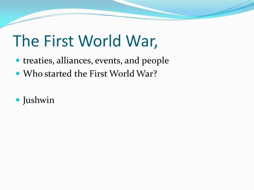 The First World War, treaties, alliances, events, and people Who started the First World War? Jushwin