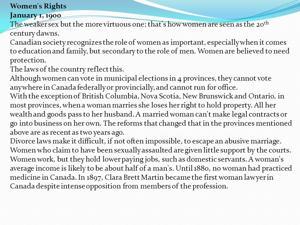 Women's Rights January 1, 1900 The weaker sex but the more virtuous one; that's how women are seen as the 20 th century dawns. Canadian society recogn