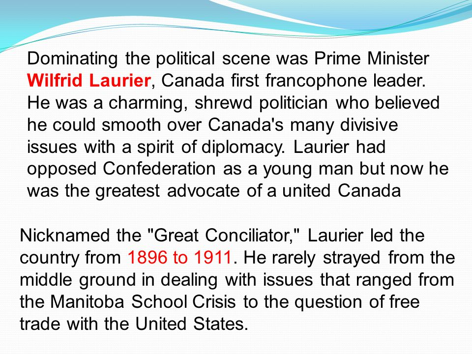 Dominating the political scene was Prime Minister Wilfrid Laurier, Canada first francophone leader. He was a charming, shrewd politician who believed