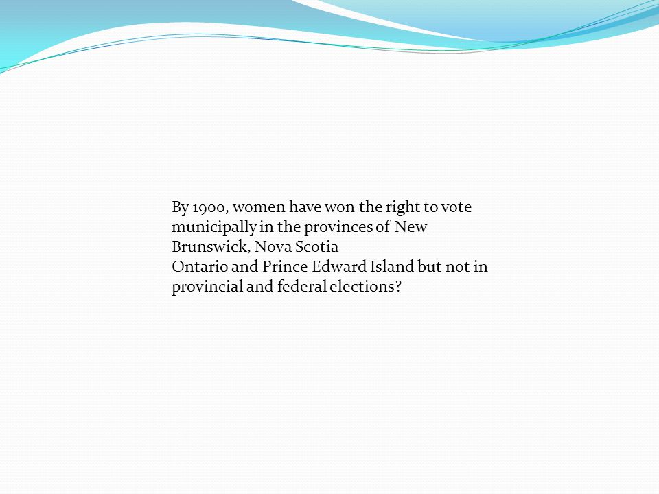 By 1900, women have won the right to vote municipally in the provinces of New Brunswick, Nova Scotia Ontario and Prince Edward Island but not in provi