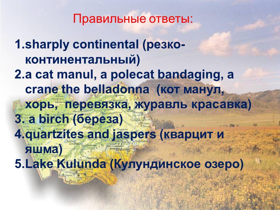 Правильные ответы: 1.sharply continental (резко- континентальный) 2.a cat manul, a polecat bandaging, a crane the belladonna (кот манул, хорь, перевязка, журавль красавка) 3.
