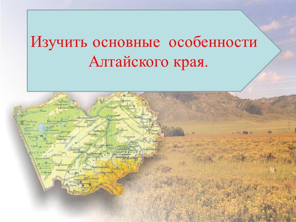 Изучить основные особенности Алтайского края.