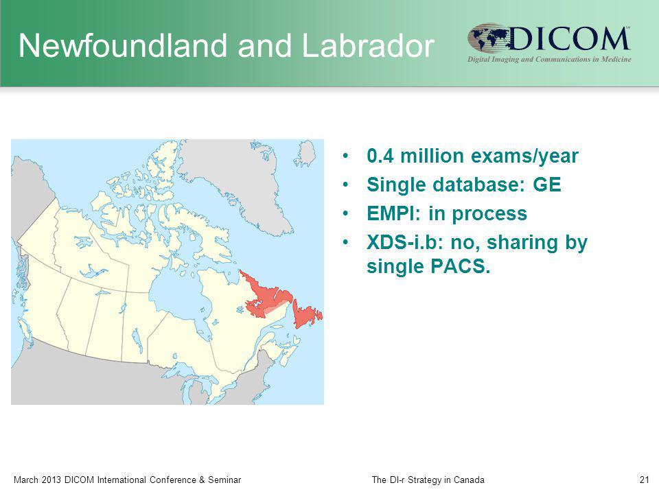 Newfoundland and Labrador 0.4 million exams/year Single database: GE EMPI: in process XDS-i.b: no, sharing by single PACS. March 2013 DICOM Internatio