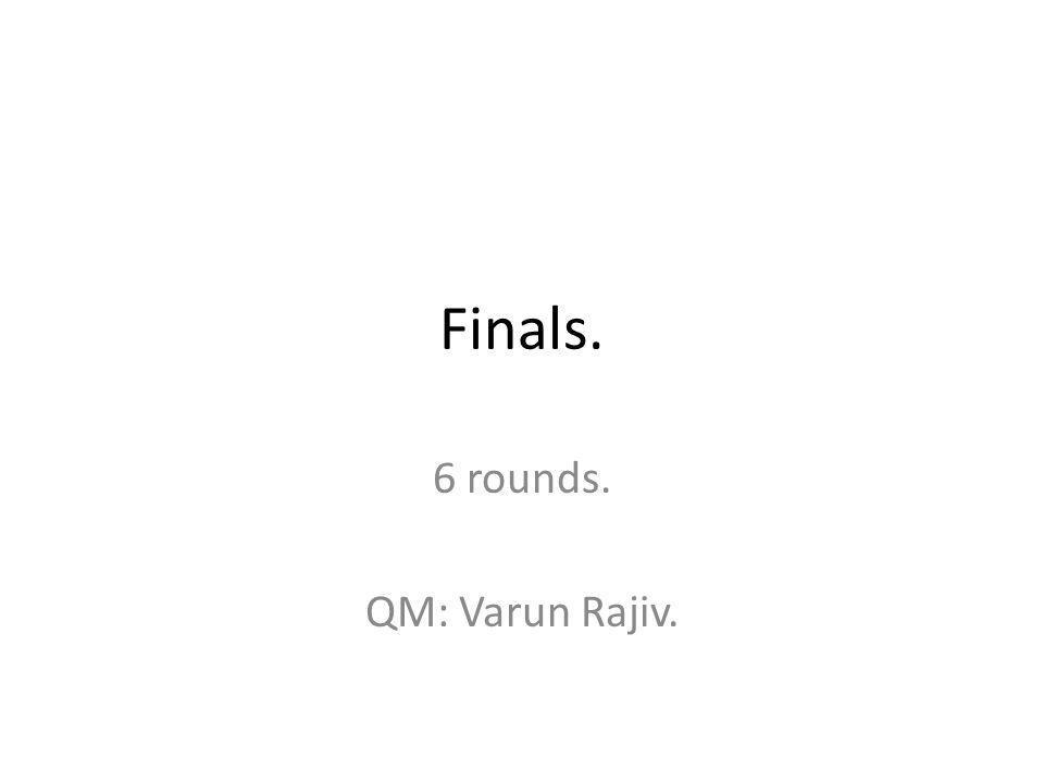 Finals. 6 rounds. QM: Varun Rajiv.