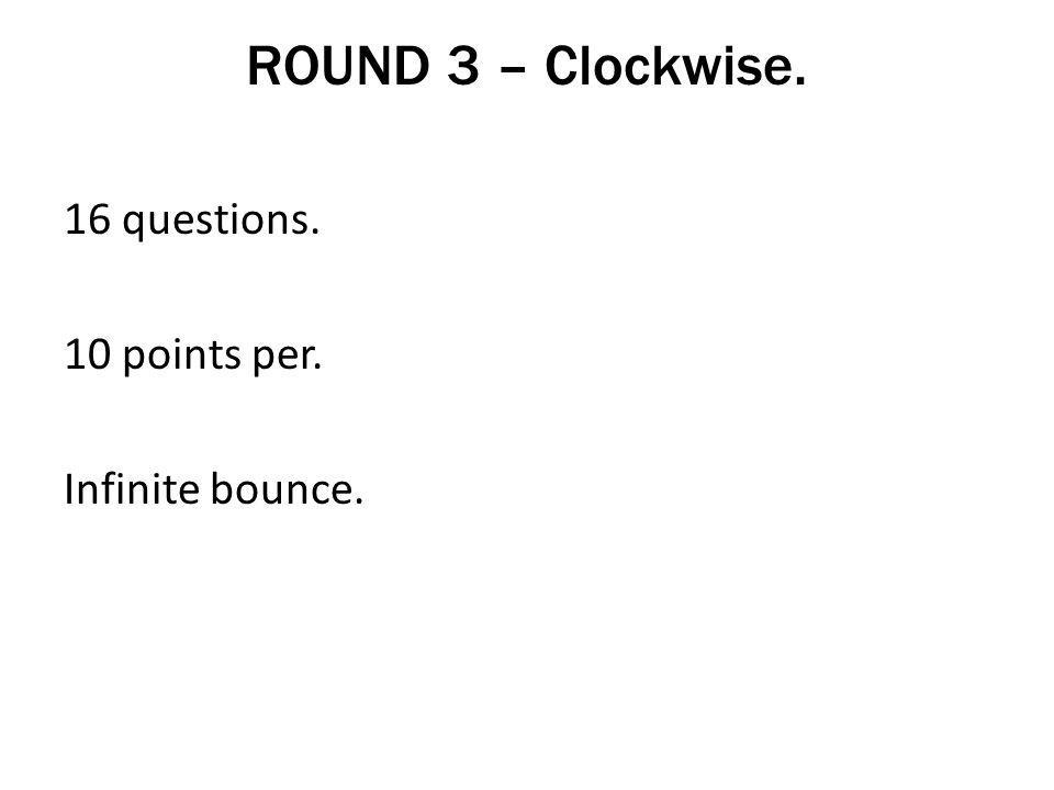 ROUND 3 – Clockwise. 16 questions. 10 points per. Infinite bounce.