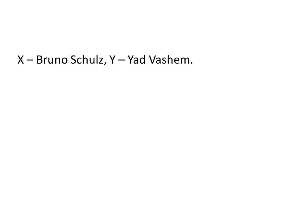 X – Bruno Schulz, Y – Yad Vashem.