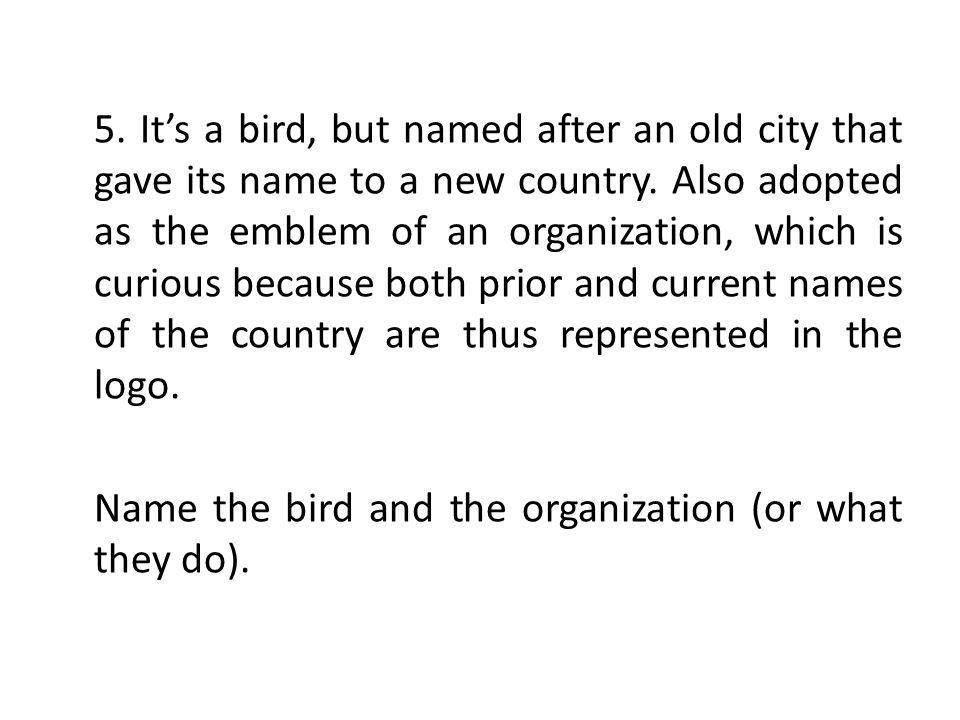 5.Its a bird, but named after an old city that gave its name to a new country.