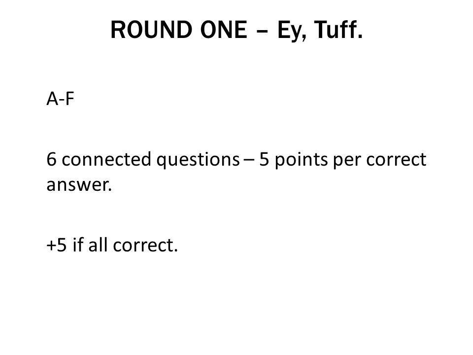 ROUND ONE – Ey, Tuff. A-F 6 connected questions – 5 points per correct answer. +5 if all correct.
