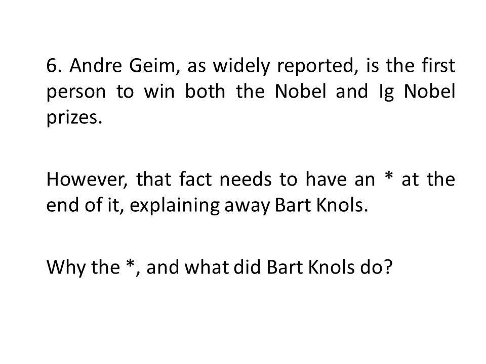 6. Andre Geim, as widely reported, is the first person to win both the Nobel and Ig Nobel prizes.