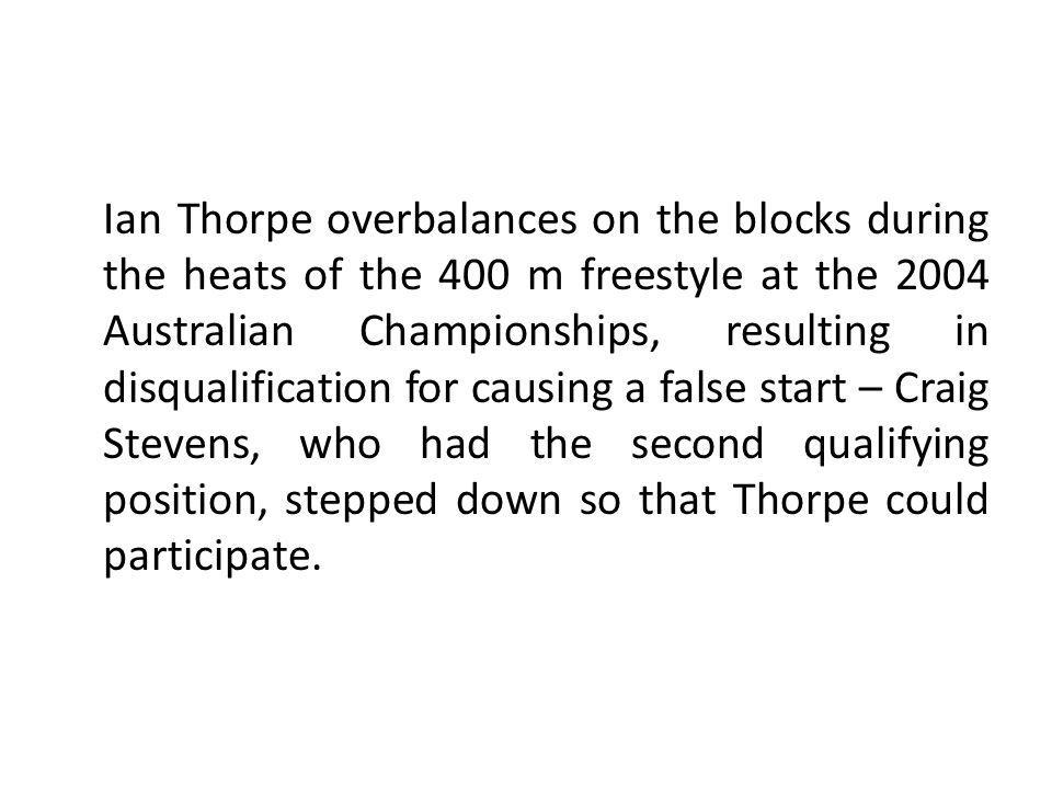 Ian Thorpe overbalances on the blocks during the heats of the 400 m freestyle at the 2004 Australian Championships, resulting in disqualification for causing a false start – Craig Stevens, who had the second qualifying position, stepped down so that Thorpe could participate.