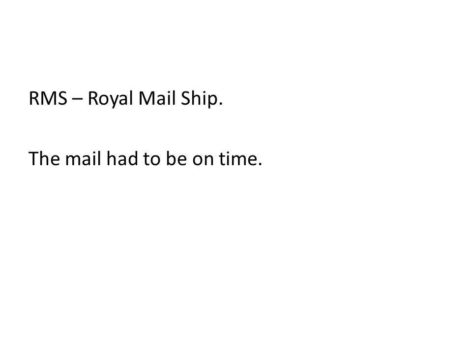 RMS – Royal Mail Ship. The mail had to be on time.