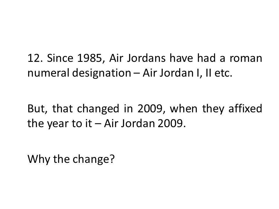 12. Since 1985, Air Jordans have had a roman numeral designation – Air Jordan I, II etc.