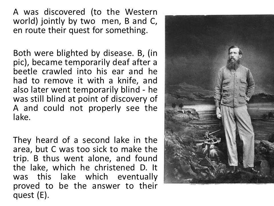 A was discovered (to the Western world) jointly by two men, B and C, en route their quest for something. Both were blighted by disease. B, (in pic), b