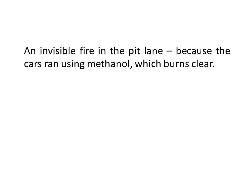 An invisible fire in the pit lane – because the cars ran using methanol, which burns clear.