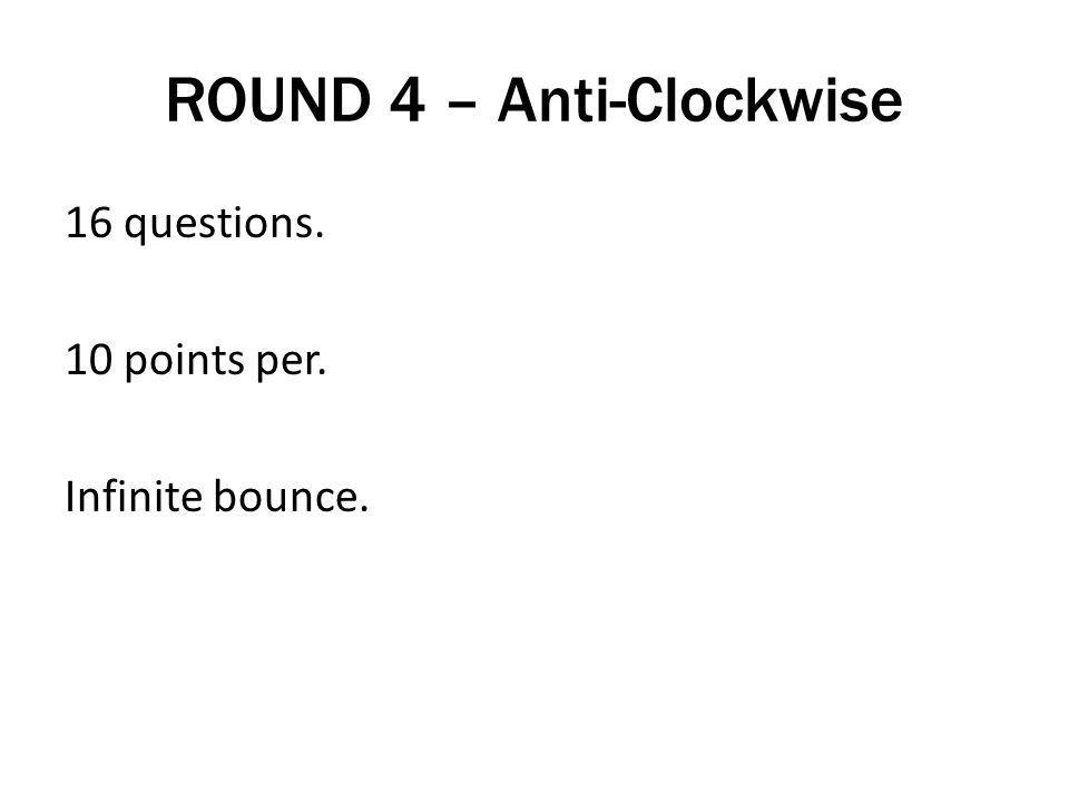 ROUND 4 – Anti-Clockwise 16 questions. 10 points per. Infinite bounce.