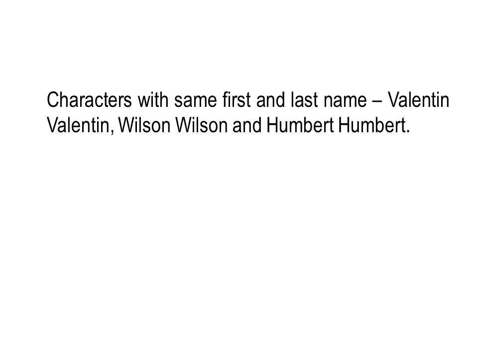 Characters with same first and last name – Valentin Valentin, Wilson Wilson and Humbert Humbert.