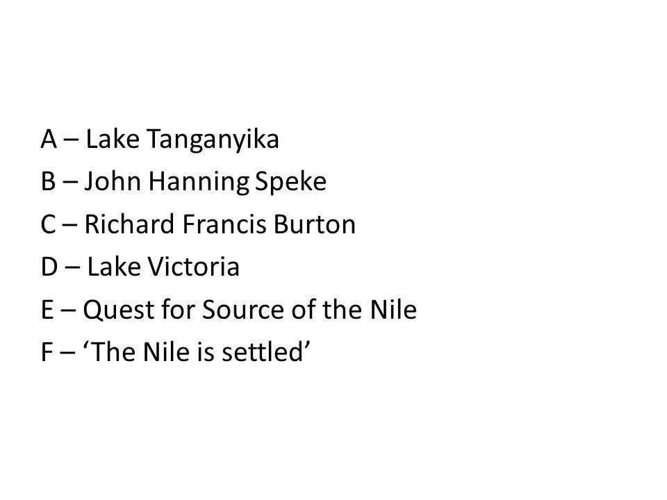 A – Lake Tanganyika B – John Hanning Speke C – Richard Francis Burton D – Lake Victoria E – Quest for Source of the Nile F – The Nile is settled