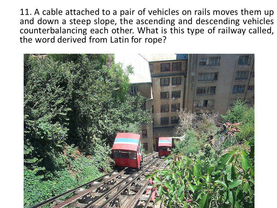 11. A cable attached to a pair of vehicles on rails moves them up and down a steep slope, the ascending and descending vehicles counterbalancing each