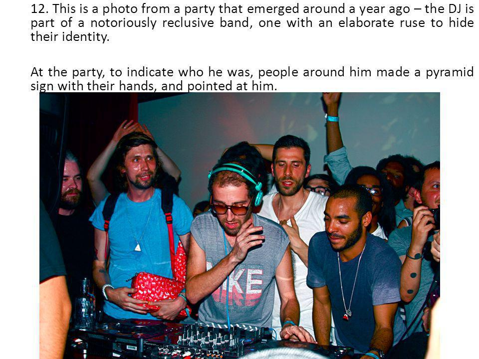 12. This is a photo from a party that emerged around a year ago – the DJ is part of a notoriously reclusive band, one with an elaborate ruse to hide t