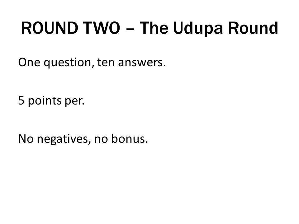 ROUND TWO – The Udupa Round One question, ten answers. 5 points per. No negatives, no bonus.