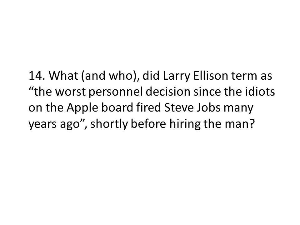 14. What (and who), did Larry Ellison term as the worst personnel decision since the idiots on the Apple board fired Steve Jobs many years ago, shortl