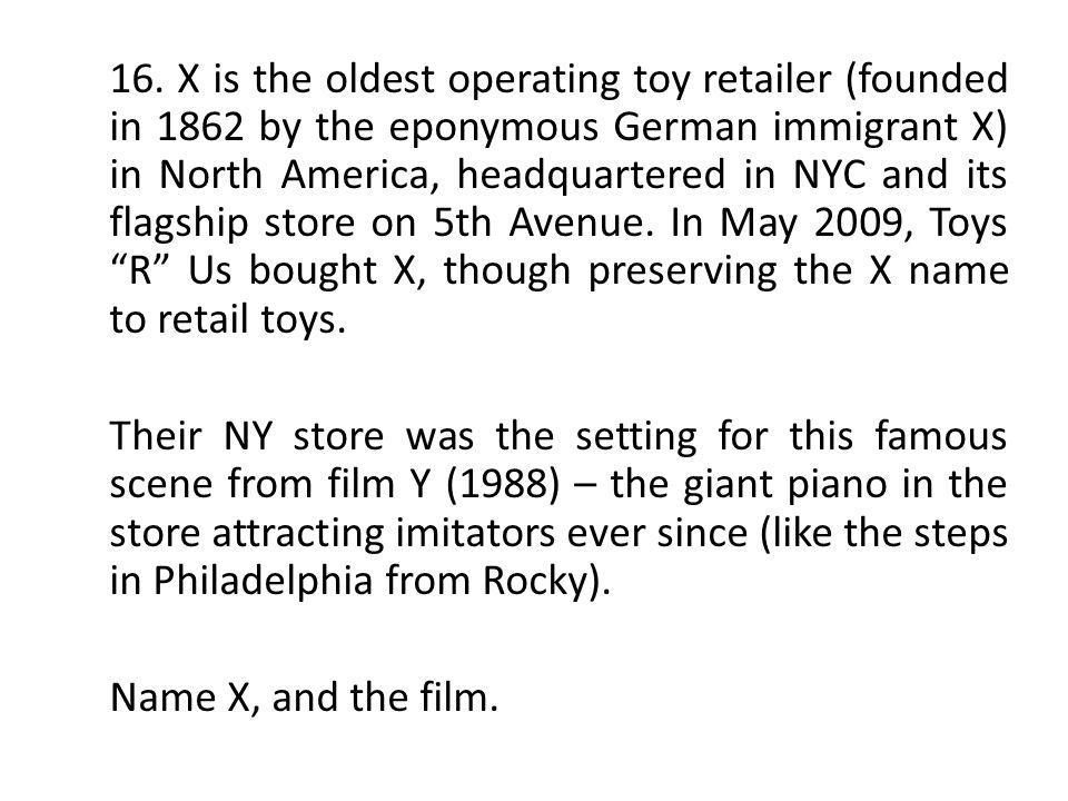 16. X is the oldest operating toy retailer (founded in 1862 by the eponymous German immigrant X) in North America, headquartered in NYC and its flagsh