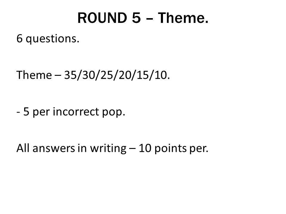 ROUND 5 – Theme. 6 questions. Theme – 35/30/25/20/15/10.