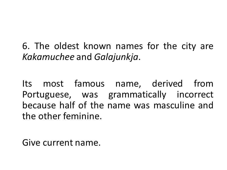 6. The oldest known names for the city are Kakamuchee and Galajunkja.