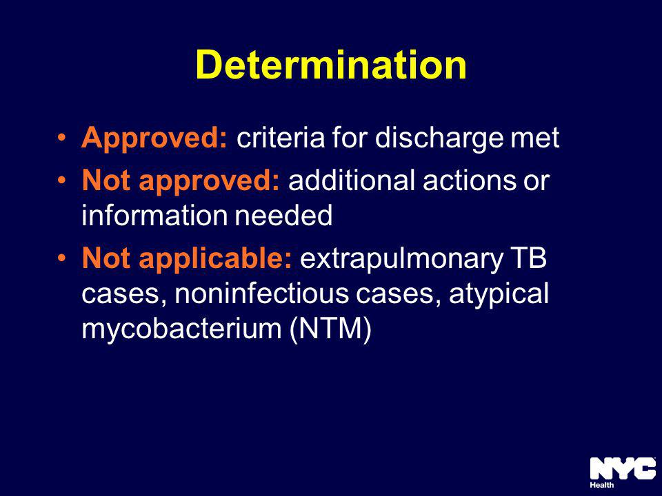 Determination Approved: criteria for discharge met Not approved: additional actions or information needed Not applicable: extrapulmonary TB cases, noninfectious cases, atypical mycobacterium (NTM)