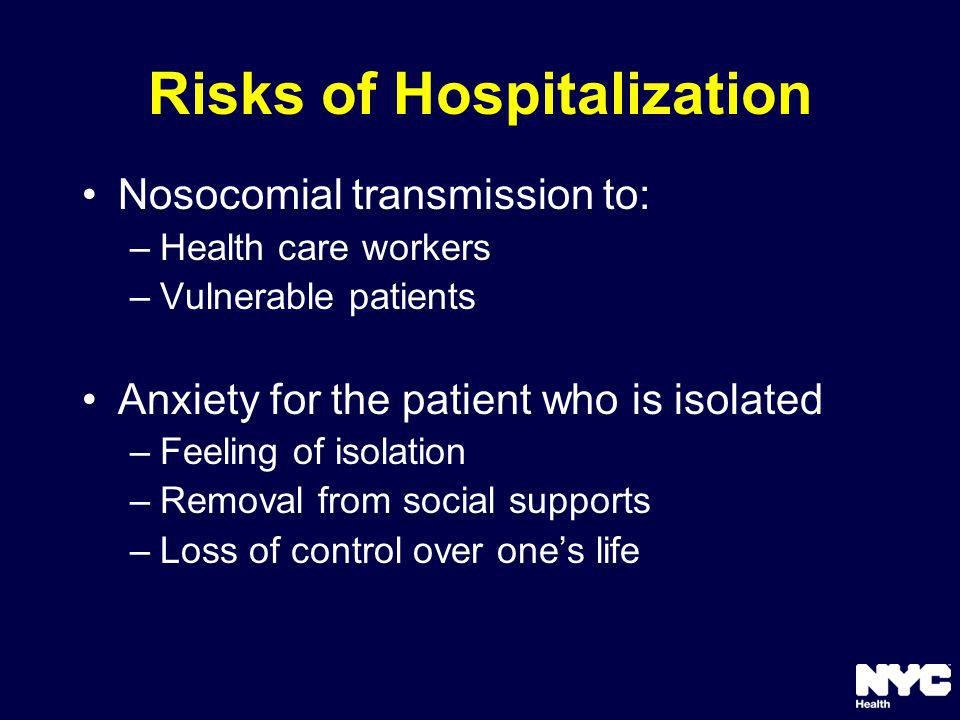 Risks of Hospitalization Nosocomial transmission to: –Health care workers –Vulnerable patients Anxiety for the patient who is isolated –Feeling of isolation –Removal from social supports –Loss of control over ones life