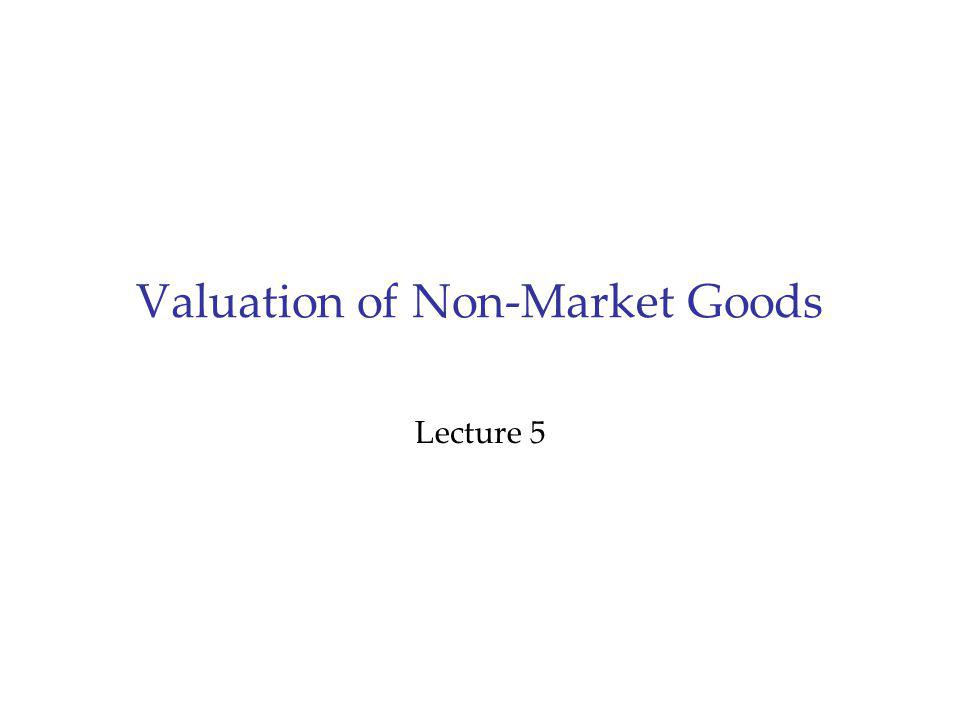 Outline 1.Project Evaluation 2.The Need for Values of Non-Market Goods Cost benefit analysis Concepts of economic value 3.Valuation Technique: Contingent Valuation Survey evidence 4.Valuation Technique: Inference from Market Behaviour Travel Costs method Avertive behavior Hedonic Pricing
