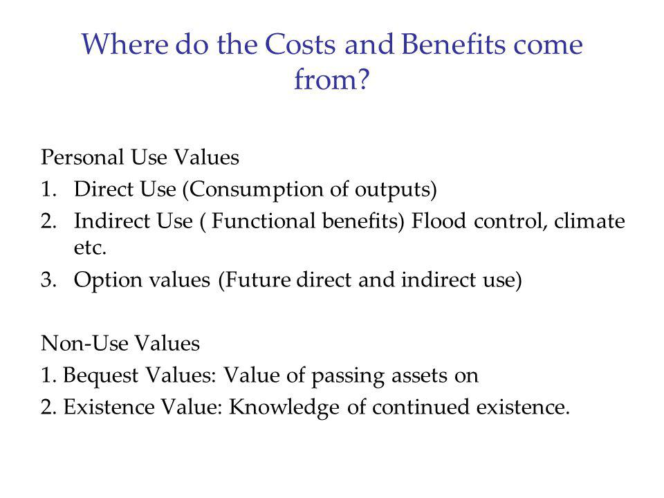 Where do the Costs and Benefits come from? Personal Use Values 1.Direct Use (Consumption of outputs) 2.Indirect Use ( Functional benefits) Flood contr