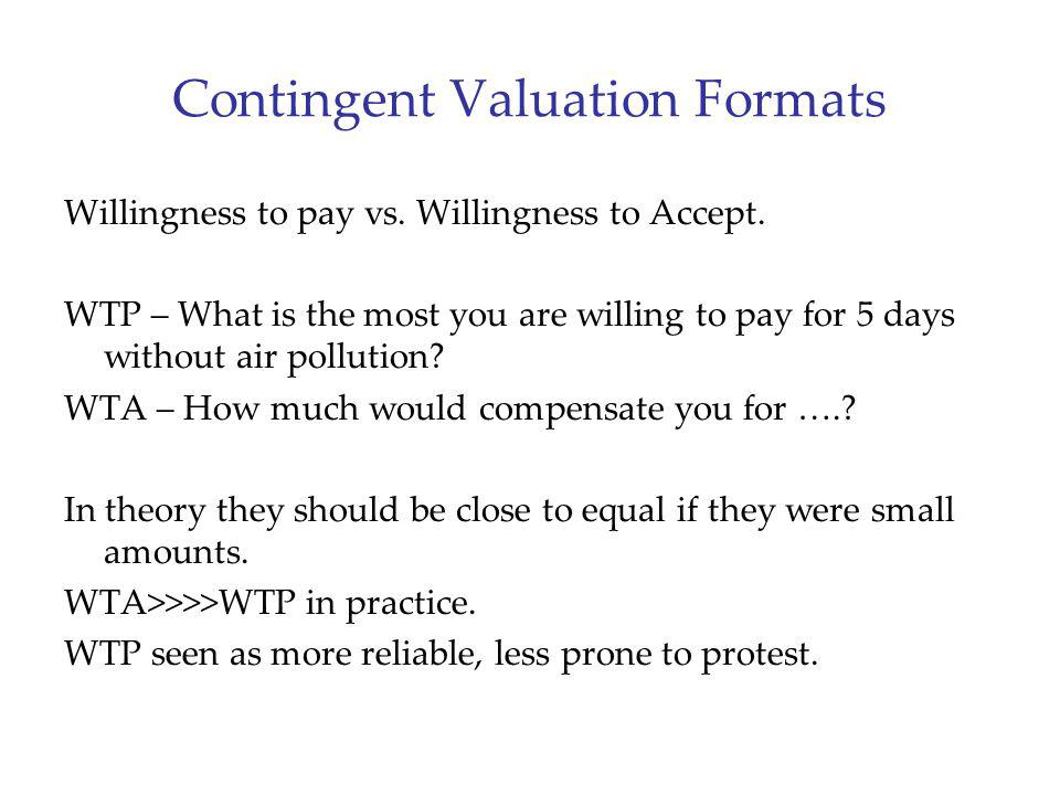 Contingent Valuation Formats Willingness to pay vs. Willingness to Accept. WTP – What is the most you are willing to pay for 5 days without air pollut