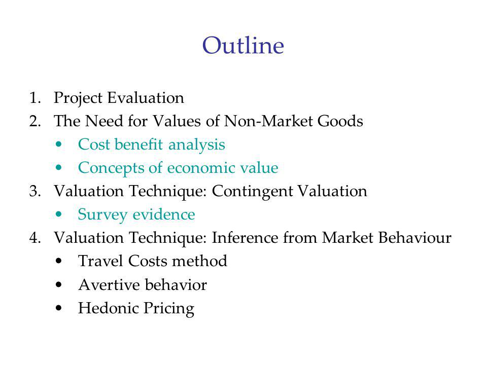 Outline 1.Project Evaluation 2.The Need for Values of Non-Market Goods Cost benefit analysis Concepts of economic value 3.Valuation Technique: Conting