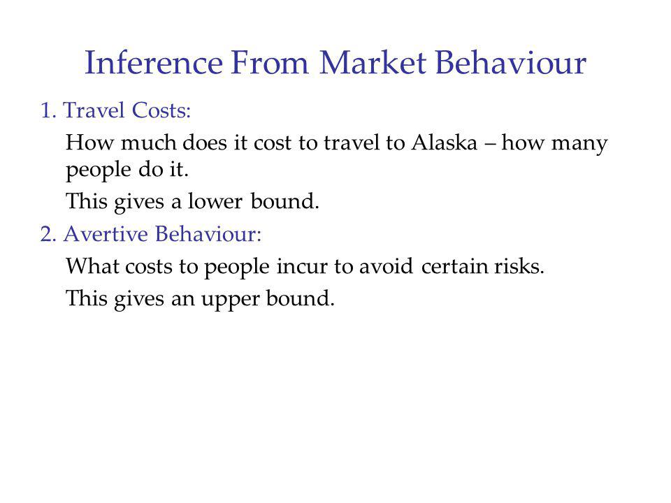 Inference From Market Behaviour 1. Travel Costs: How much does it cost to travel to Alaska – how many people do it. This gives a lower bound. 2. Avert
