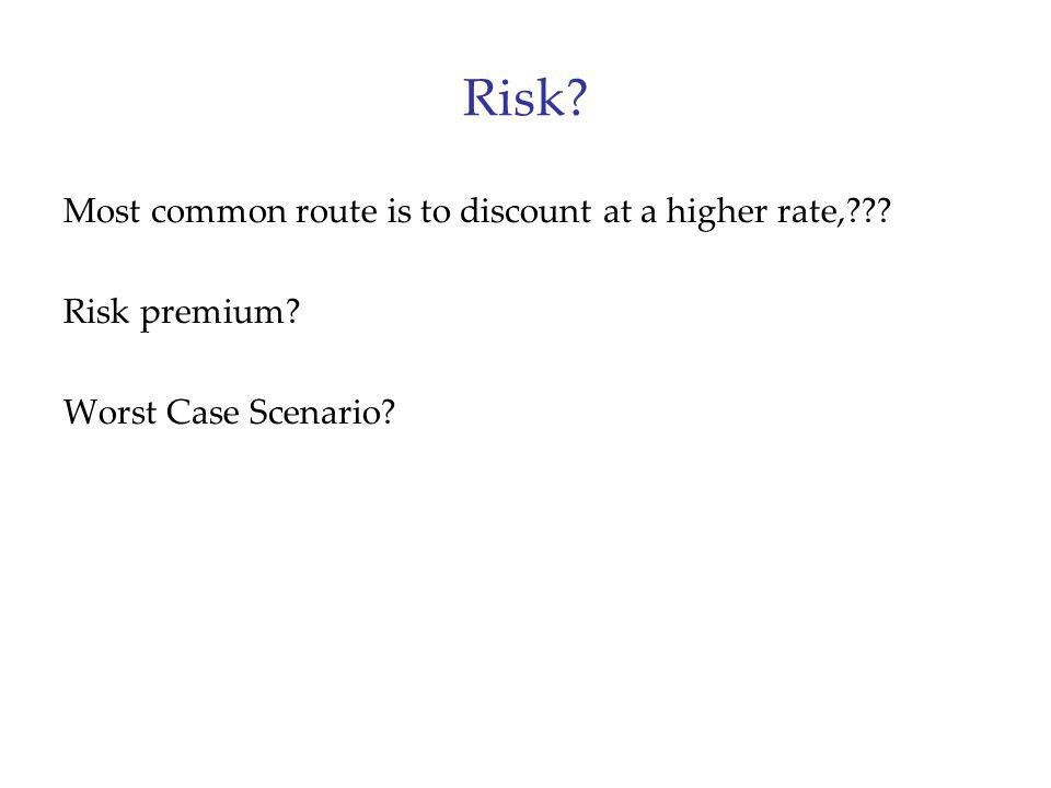 Risk? Most common route is to discount at a higher rate,??? Risk premium? Worst Case Scenario?