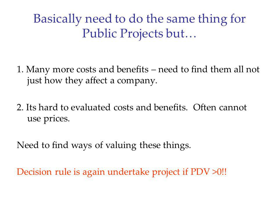 Basically need to do the same thing for Public Projects but… 1. Many more costs and benefits – need to find them all not just how they affect a compan