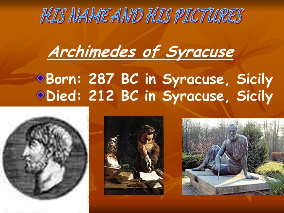 Archimedes of Syracuse Born: 287 BC in Syracuse, Sicily Died: 212 BC in Syracuse, Sicily