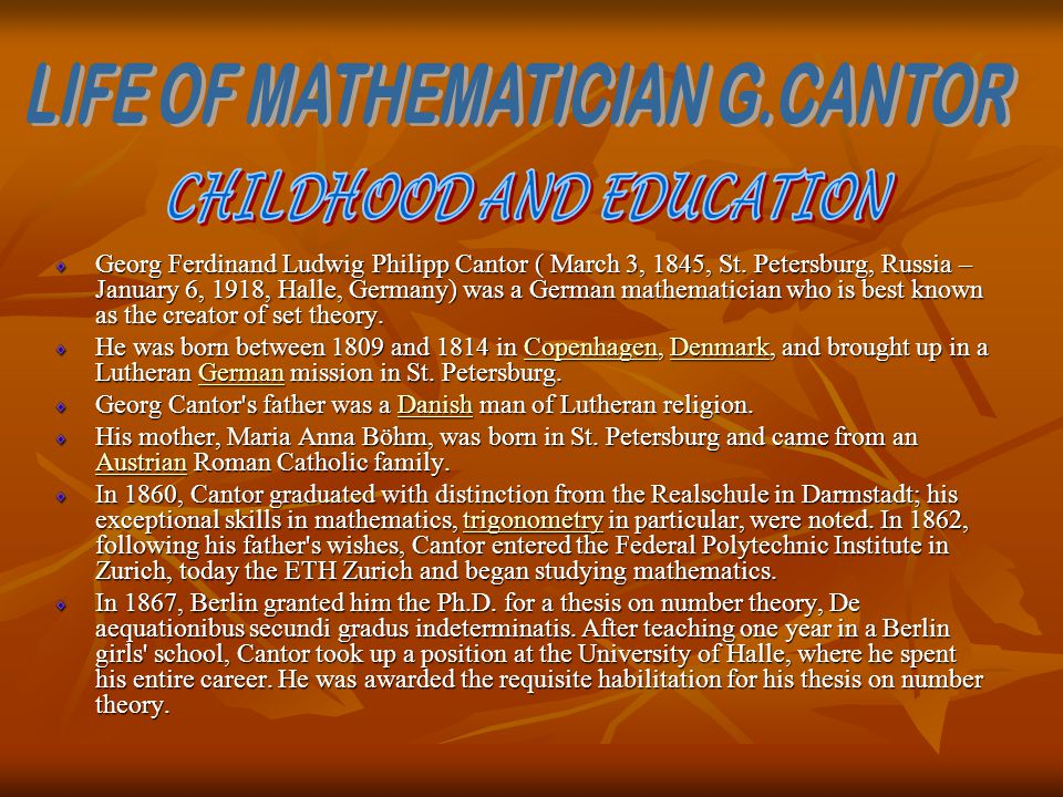 Georg Ferdinand Ludwig Philipp Cantor ( March 3, 1845, St. Petersburg, Russia – January 6, 1918, Halle, Germany) was a German mathematician who is bes
