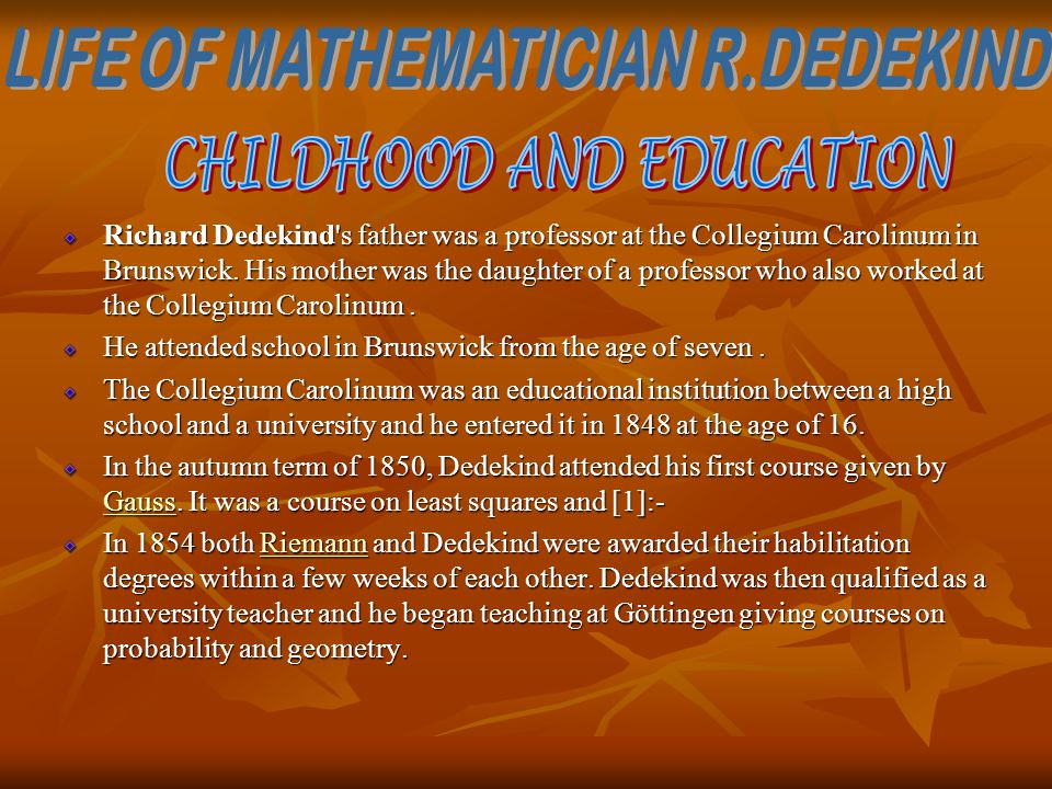 Richard Dedekind's father was a professor at the Collegium Carolinum in Brunswick. His mother was the daughter of a professor who also worked at the C