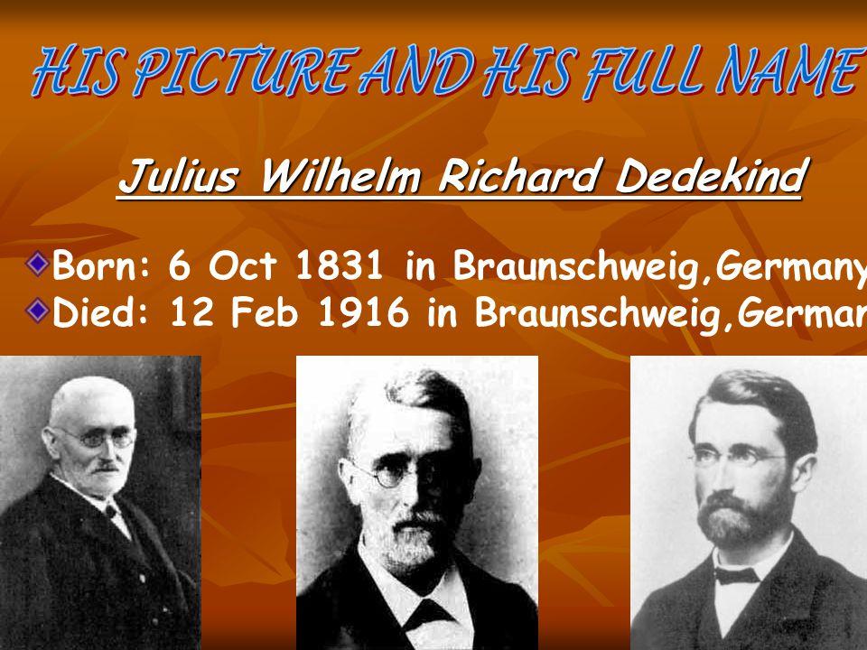 Julius Wilhelm Richard Dedekind Born: 6 Oct 1831 in Braunschweig,Germany Died: 12 Feb 1916 in Braunschweig,Germany