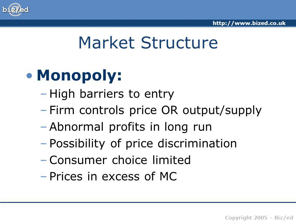 http://www.bized.co.uk Copyright 2005 – Biz/ed Market Structure Monopoly: –High barriers to entry –Firm controls price OR output/supply –Abnormal prof
