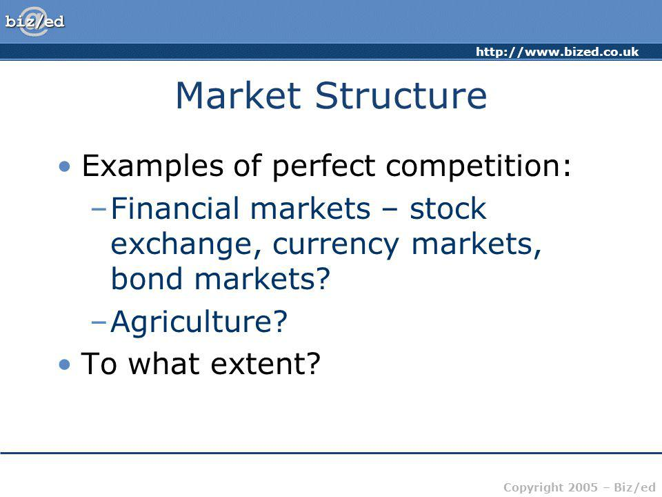 http://www.bized.co.uk Copyright 2005 – Biz/ed Market Structure Examples of perfect competition: –Financial markets – stock exchange, currency markets