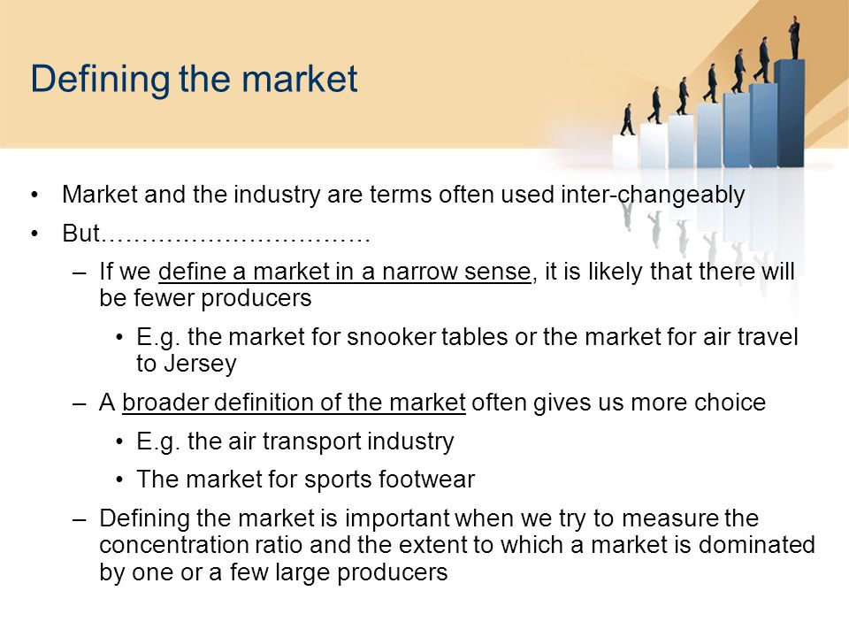Defining the market Market and the industry are terms often used inter-changeably But…………………………… –If we define a market in a narrow sense, it is likely that there will be fewer producers E.g.