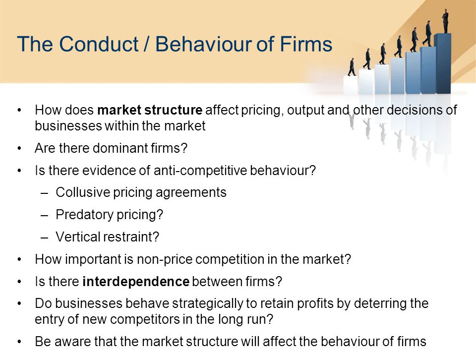 The Conduct / Behaviour of Firms How does market structure affect pricing, output and other decisions of businesses within the market Are there dominant firms.