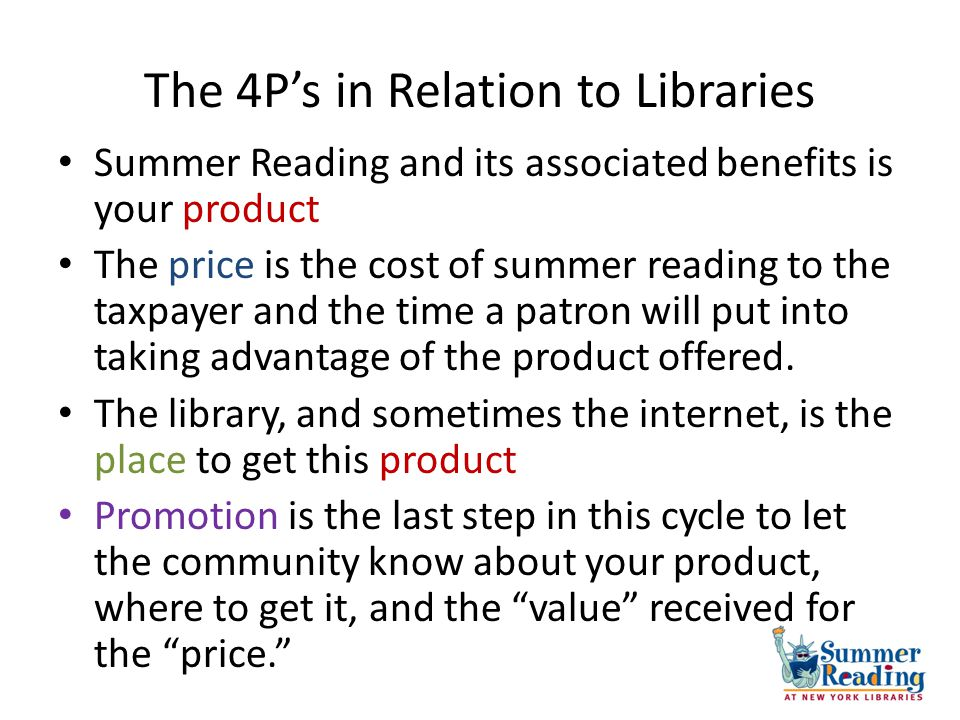 The 4Ps in Relation to Libraries Summer Reading and its associated benefits is your product The price is the cost of summer reading to the taxpayer an