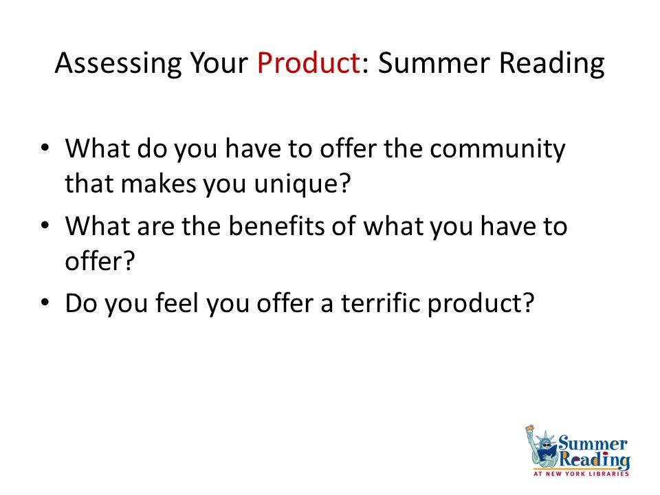 Assessing Your Product: Summer Reading What do you have to offer the community that makes you unique? What are the benefits of what you have to offer?