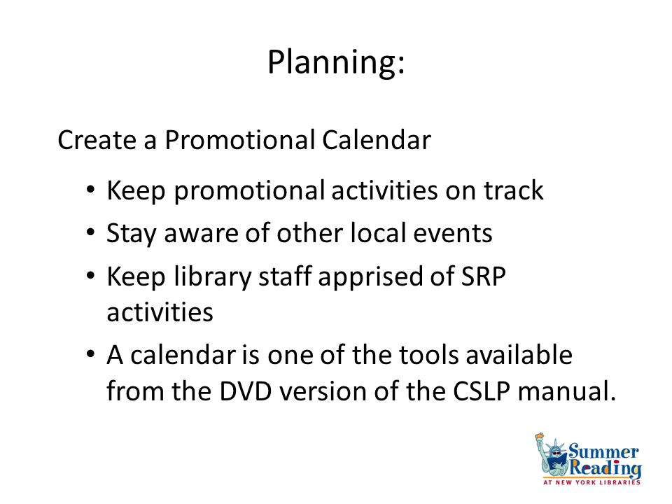 Planning: Keep promotional activities on track Stay aware of other local events Keep library staff apprised of SRP activities A calendar is one of the