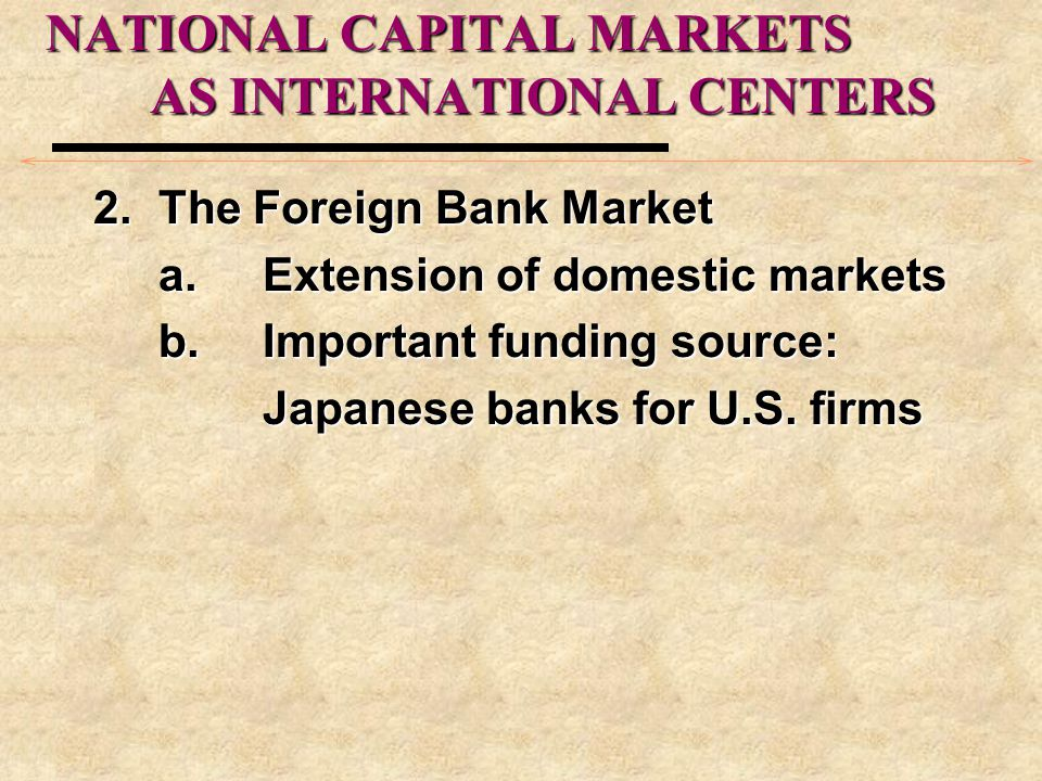 NATIONAL CAPITAL MARKETS AS INTERNATIONAL CENTERS 2.The Foreign Bank Market a.Extension of domestic markets b.Important funding source: Japanese banks