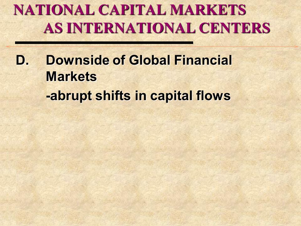 NATIONAL CAPITAL MARKETS AS INTERNATIONAL CENTERS D.Downside of Global Financial Markets -abrupt shifts in capital flows